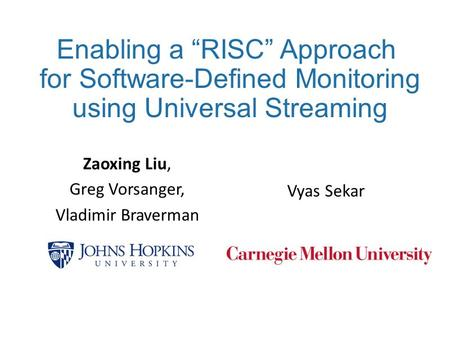 "Enabling a ""RISC"" Approach for Software-Defined Monitoring using Universal Streaming Vyas Sekar Zaoxing Liu, Greg Vorsanger, Vladimir Braverman."
