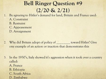 Bell Ringer Question #9 (2/20 & 2/21) 1. By agreeing to Hitler's demand for land, Britain and France used: A. Constraint B. Restraint C. Appeasement D.