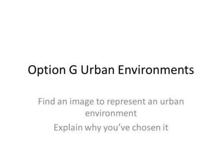 Option G Urban Environments Find an image to represent an urban environment Explain why you've chosen it.