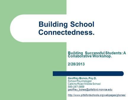 Building School Connectedness. Building Successful Students: A Collaborative Workshop. 2/28/2013 Geoffrey Bones, Psy.D. School Psychologist Calkins Road.