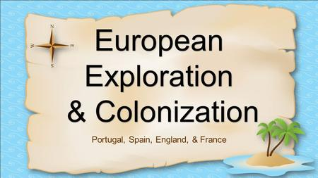 EuropeanExploration & Colonization Portugal, Spain, England, & France.