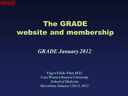 The GRADE website and membership Yngve Falck-Ytter, M.D. Case Western Reserve University School of Medicine Barcelona, January 12&13, 2012 GRADE January.