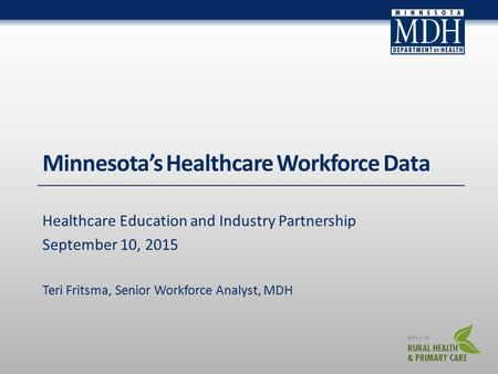 Minnesota's Healthcare Workforce Data Healthcare Education and Industry Partnership September 10, 2015 Teri Fritsma, Senior Workforce Analyst, MDH.