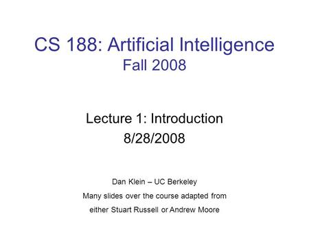 CS 188: Artificial Intelligence Fall 2008 Lecture 1: Introduction 8/28/2008 Dan Klein – UC Berkeley Many slides over the course adapted from either Stuart.