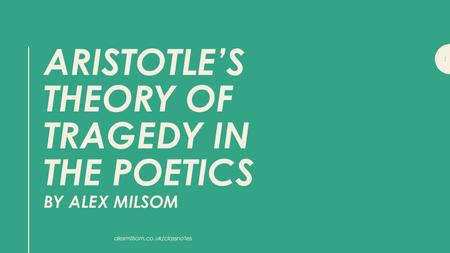 ARISTOTLE'S THEORY OF TRAGEDY IN THE POETICS BY ALEX MILSOM 1 alexmilsom.co.uk/classnotes.