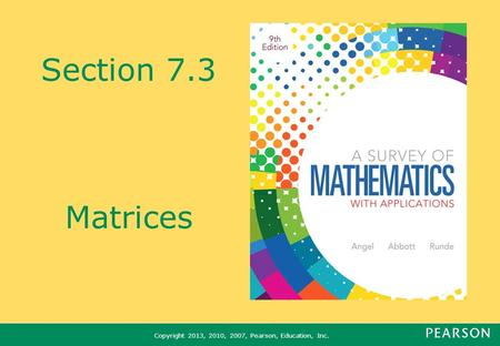 Copyright 2013, 2010, 2007, Pearson, Education, Inc. Section 7.3 Matrices.