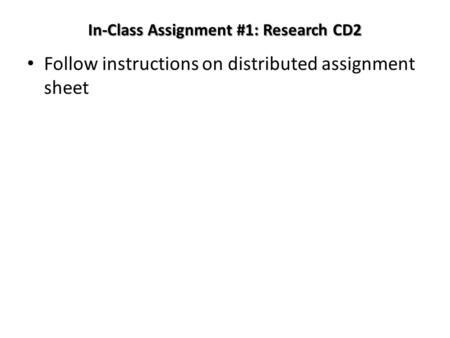 In-Class Assignment #1: Research CD2 Follow instructions on distributed assignment sheet.