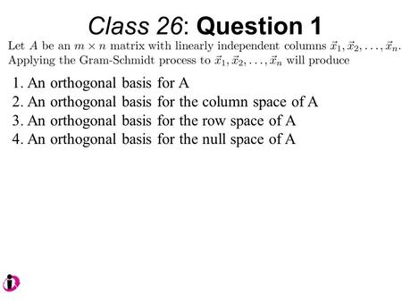 Class 26: Question 1 1.An orthogonal basis for A 2.An orthogonal basis for the column space of A 3.An orthogonal basis for the row space of A 4.An orthogonal.