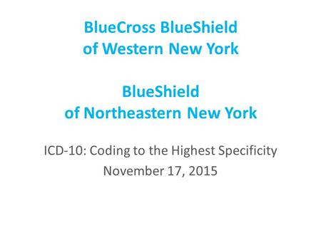 BlueCross BlueShield of Western New York BlueShield of Northeastern New York ICD-10: Coding to the Highest Specificity November 17, 2015.