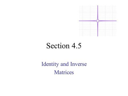 Section 4.5 Identity and Inverse Matrices. 1 0 0 0 1 0 0 0 1 1 0 0 0 1 0 0 0 1 Def: A constant matrix with 1's on the diagonal and 0's everywhere else.