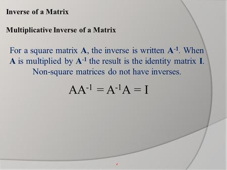 Inverse of a Matrix Multiplicative Inverse of a Matrix For a square matrix A, the inverse is written A -1. When A is multiplied by A -1 the result is the.