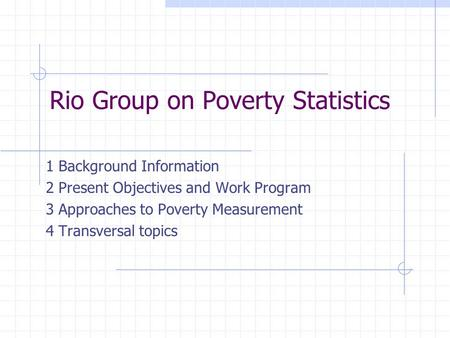 Rio Group on Poverty Statistics 1 Background Information 2 Present Objectives and Work Program 3 Approaches to Poverty Measurement 4 Transversal topics.