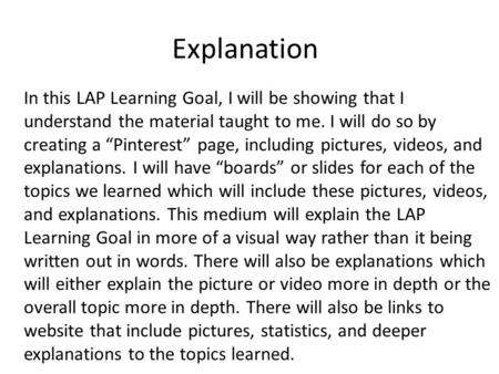 "Explanation In this LAP Learning Goal, I will be showing that I understand the material taught to me. I will do so by creating a ""Pinterest"" page, including."