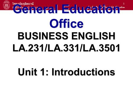 1 General Education Office BUSINESS ENGLISH LA.231/LA.331/LA.3501 Unit 1: Introductions.