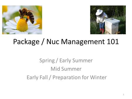 Package / Nuc Management 101 Spring / Early Summer Mid Summer Early Fall / Preparation for Winter 1.