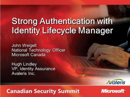 Strong Authentication with Identity Lifecycle Manager John Weigelt National Technology Officer Microsoft Canada Hugh Lindley VP, Identity Assurance Avaleris.