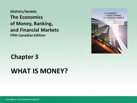 Copyright © 2014 Pearson Canada Inc. Chapter 3 WHAT IS MONEY? Mishkin/Serletis The Economics of Money, Banking, and Financial Markets Fifth Canadian Edition.