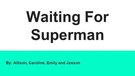 Waiting For Superman By: Allison, Caroline, Emily and Jaxson.