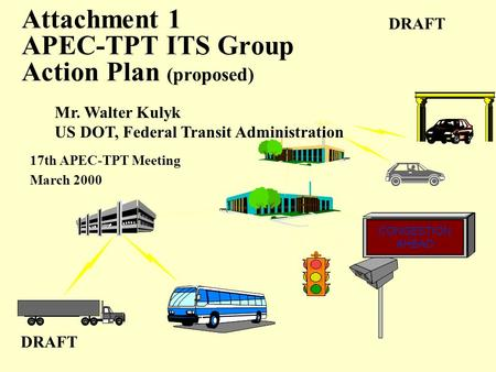 Attachment 1 APEC-TPT ITS Group Action Plan (proposed) 17th APEC-TPT Meeting March 2000 DRAFT CONGESTION AHEAD Mr. Walter Kulyk US DOT, Federal Transit.