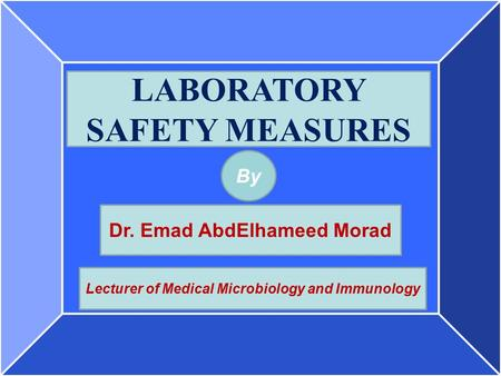 By LABORATORY SAFETY MEASURES Dr. Emad AbdElhameed Morad Lecturer of Medical Microbiology and Immunology.