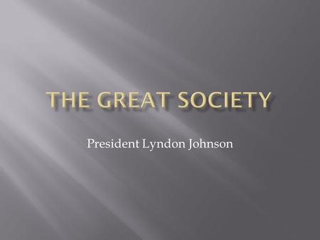 President Lyndon Johnson. GREAT SOCIETY – The Great Society was a set of domestic programs in the United States promoted by President Johnson and fellow.