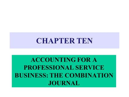 CHAPTER TEN ACCOUNTING FOR A PROFESSIONAL SERVICE BUSINESS: THE COMBINATION JOURNAL.