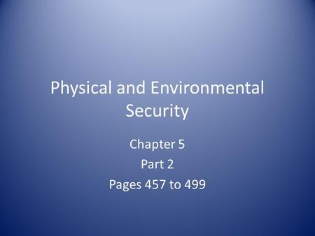 Physical and Environmental Security Chapter 5 Part 2 Pages 457 to 499.