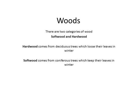 Woods There are two categories of wood Softwood and Hardwood Hardwood comes from deciduous trees which loose their leaves in winter Softwood comes from.