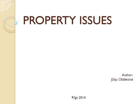 PROPERTY ISSUES Author: J ū lija Oblakova R ī ga 201 4.
