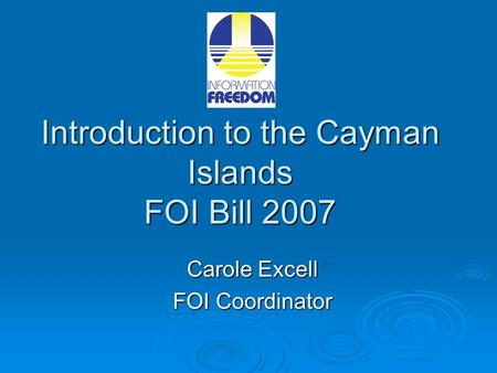 Introduction to the Cayman Islands FOI Bill 2007 Carole Excell FOI Coordinator.