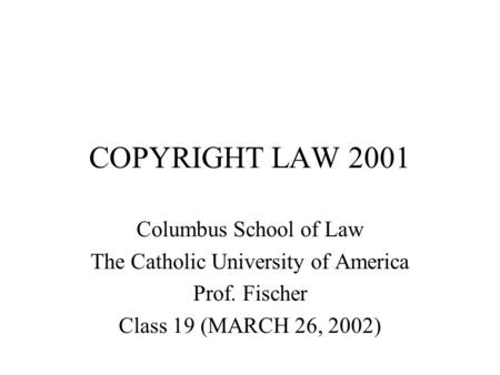 COPYRIGHT LAW 2001 Columbus School of Law The Catholic University of America Prof. Fischer Class 19 (MARCH 26, 2002)