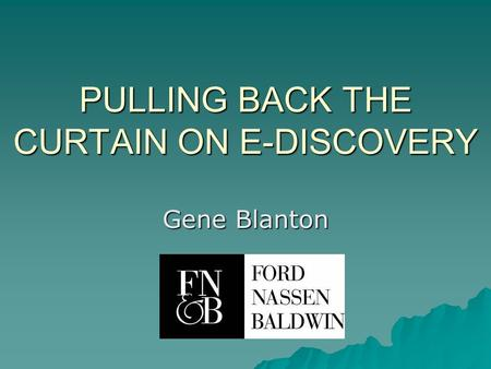 PULLING BACK THE CURTAIN ON E-DISCOVERY Gene Blanton.