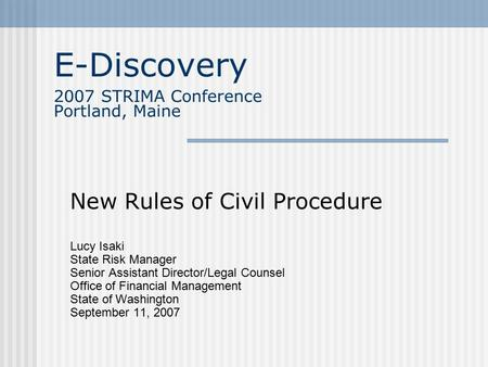 E-Discovery 2007 STRIMA Conference Portland, Maine New Rules of Civil Procedure Lucy Isaki State Risk Manager Senior Assistant Director/Legal Counsel Office.