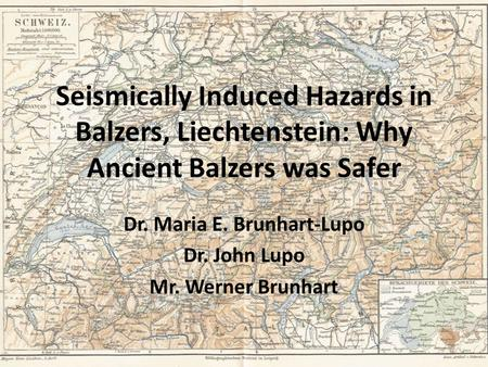 Seismically Induced Hazards in Balzers, Liechtenstein: Why Ancient Balzers was Safer Dr. Maria E. Brunhart-Lupo Dr. John Lupo Mr. Werner Brunhart.