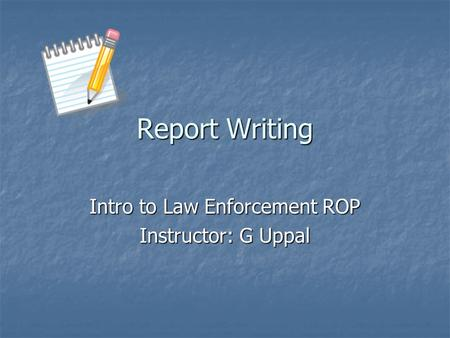 Report Writing Intro to Law Enforcement ROP Instructor: G Uppal.
