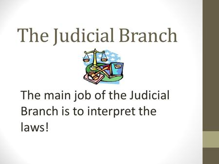 The Judicial Branch The main job of the Judicial Branch is to interpret the laws!