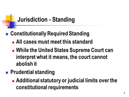 1 Jurisdiction - Standing Constitutionally Required Standing All cases must meet this standard While the United States Supreme Court can interpret what.