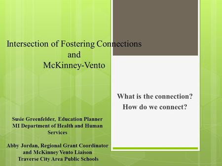 Intersection of Fostering Connections and McKinney-Vento What is the connection? How do we connect? Susie Greenfelder, Education Planner MI Department.