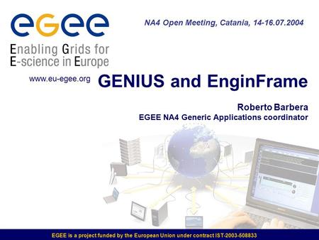 EGEE is a project funded by the European Union under contract IST-2003-508833 GENIUS and EnginFrame Roberto Barbera EGEE NA4 Generic Applications coordinator.
