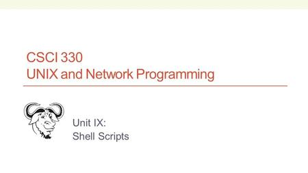 CSCI 330 UNIX and Network Programming Unit IX: Shell Scripts.