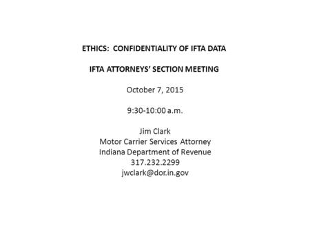 ETHICS: CONFIDENTIALITY OF IFTA DATA IFTA ATTORNEYS' SECTION MEETING October 7, 2015 9:30-10:00 a.m. Jim Clark Motor Carrier Services Attorney Indiana.