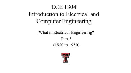 ECE 1304 Introduction to Electrical and Computer Engineering What is Electrical Engineering? Part 3 (1920 to 1950)