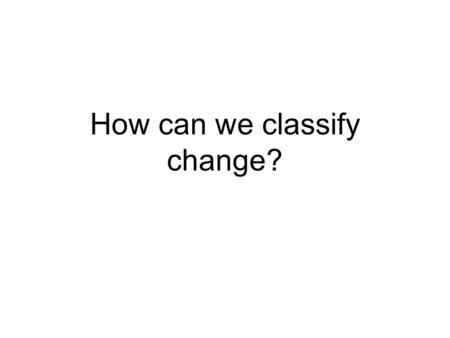 How can we classify change?. What things changed in Monday's lab? Which did not change?