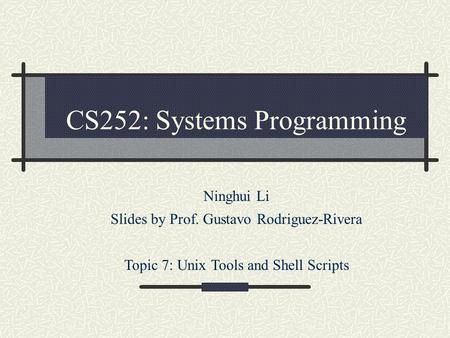 CS252: Systems Programming Ninghui Li Slides by Prof. Gustavo Rodriguez-Rivera Topic 7: Unix Tools and Shell Scripts.