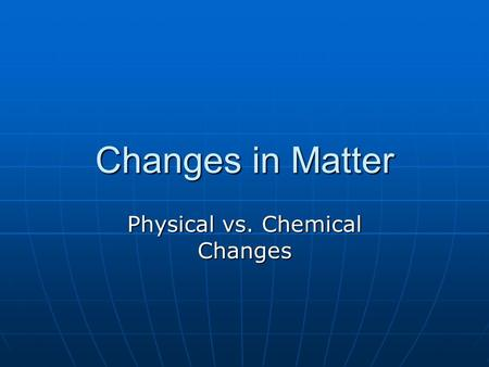 Changes in Matter Physical vs. Chemical Changes. Physical Changes No new substance is formed No new substance is formed The particles are not changed.