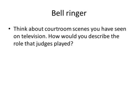 Bell ringer Think about courtroom scenes you have seen on television. How would you describe the role that judges played?