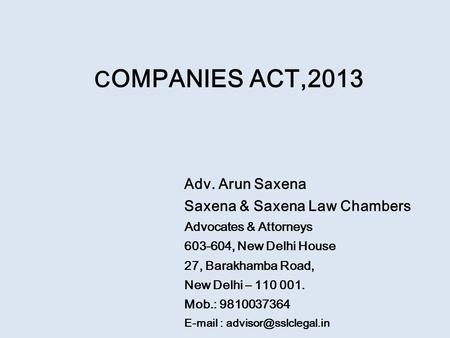 C OMPANIES ACT,2013 Adv. Arun Saxena Saxena & Saxena Law Chambers Advocates & Attorneys 603-604, New Delhi House 27, Barakhamba Road, New Delhi – 110 001.