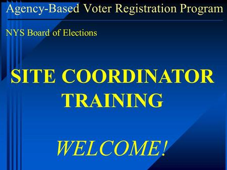 Agency-Based Voter Registration Program NYS Board of Elections WELCOME! SITE COORDINATOR TRAINING.