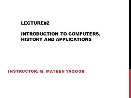 LECTURE#2 INTRODUCTION TO COMPUTERS, HISTORY AND APPLICATIONS INSTRUCTOR: M. MATEEN YAQOOB.
