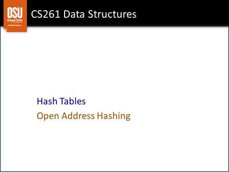 CS261 Data Structures Hash Tables Open Address Hashing.
